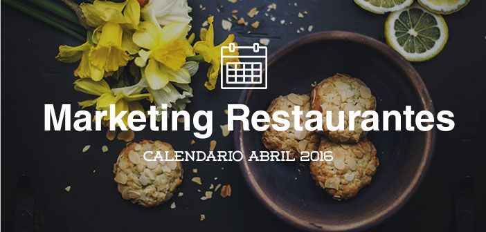 Abril de 2016: calendario de acciones de marketing para restaurantes